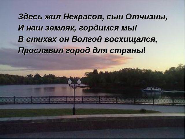 Здесь жил Некрасов, сын Отчизны, И наш земляк, гордимся мы! В стихах он Волг...