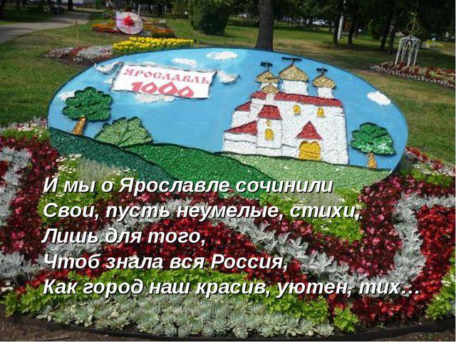 И мы о Ярославле сочинили Свои, пусть неумелые, стихи, Лишь для того, Чтоб зн...