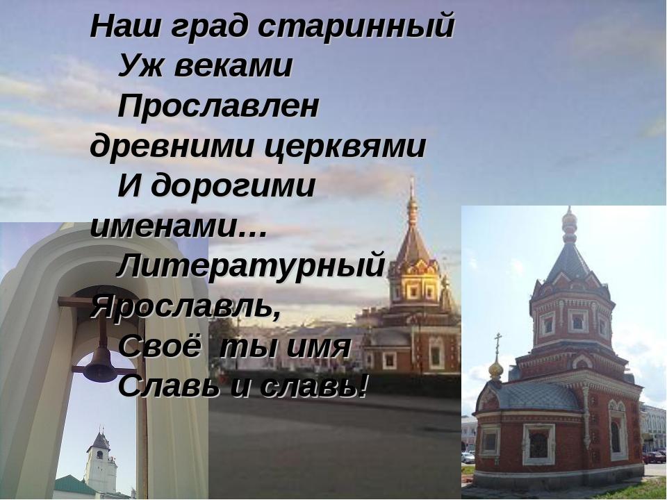 Наш град старинный Уж веками Прославлен древними церквями И дорогими именами...