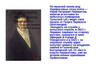 По мужской линии род Лермонтовых (отец поэта — Юрий Петрович Лермонтов, капит