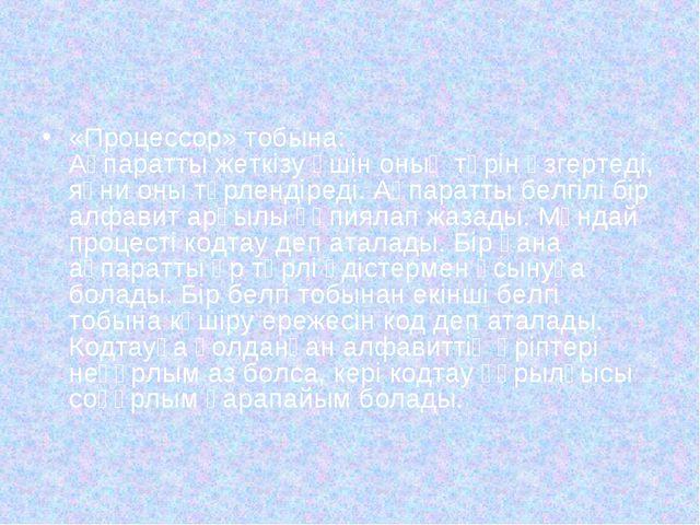«Процессор» тобына: Ақпаратты жеткізу үшін оның түрін өзгертеді, яғни оны түр...