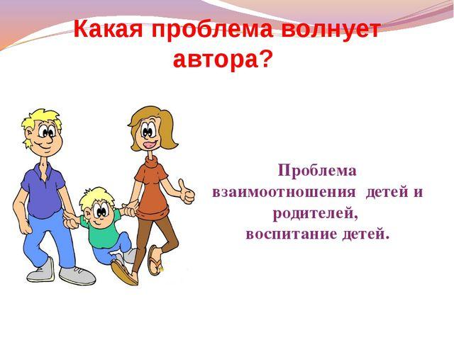 Какая проблема волнует автора? Проблема взаимоотношения детей и родителей, во...