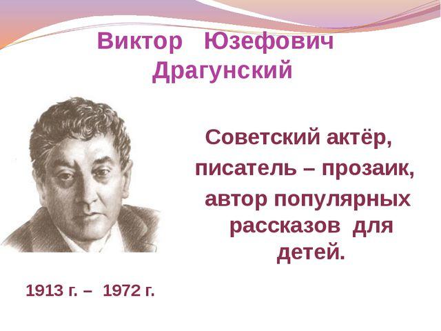 Виктор Юзефович Драгунский Советский актёр, писатель – прозаик, автор популяр...