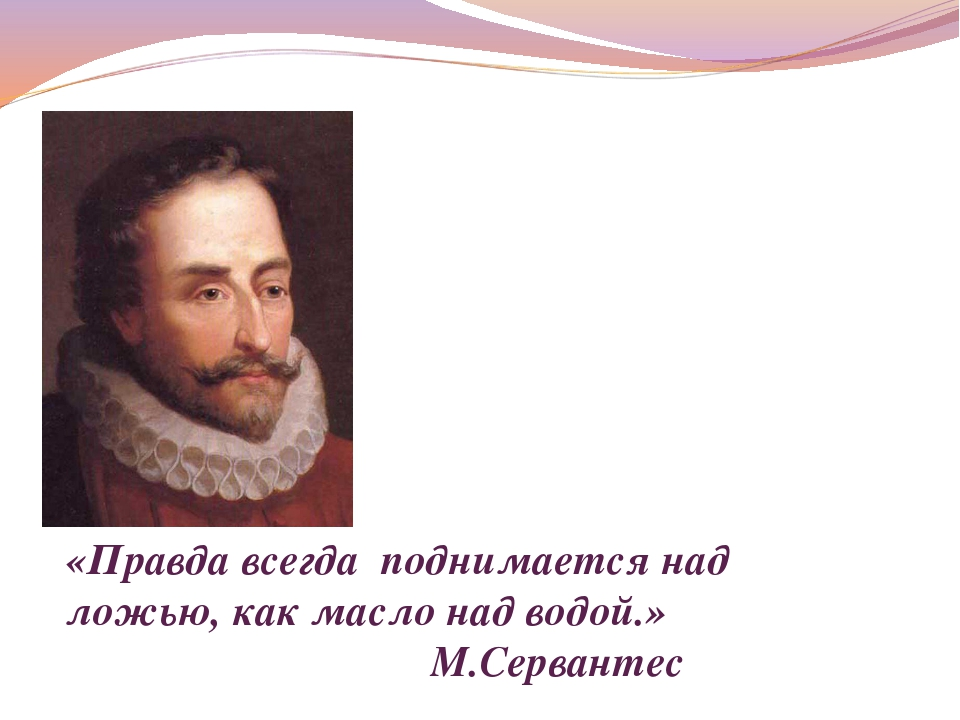 «Правда всегда поднимается над ложью, как масло над водой.» М.Сервантес