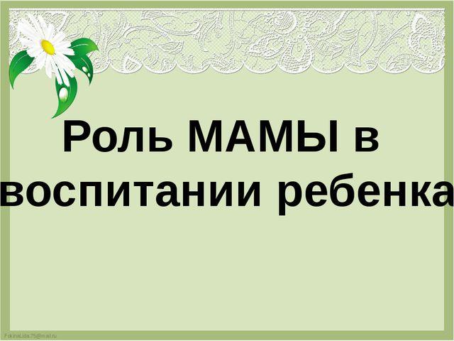 Роль МАМЫ в воспитании ребенка FokinaLida.75@mail.ru