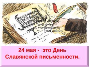 24 мая - это День Славянской письменности.