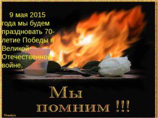 9 мая 2015 года мы будем праздновать 70-летие Победы в Великой Отечественной