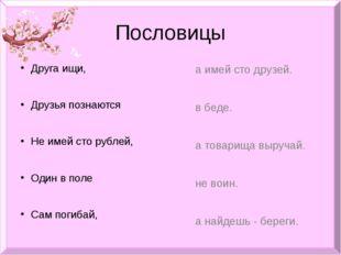 Пословицы Друга ищи, Друзья познаются Не имей сто рублей, Один в поле Сам пог