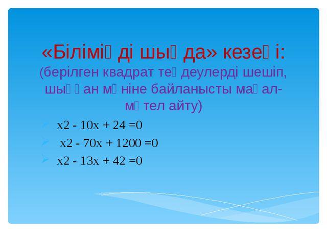 «Біліміңді шыңда» кезеңі: (берілген квадрат теңдеулерді шешіп, шыққан мәніне...