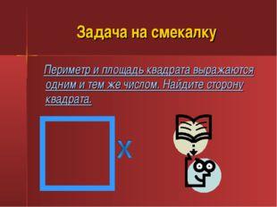 Задача на смекалку Периметр и площадь квадрата выражаются одним и тем же числ