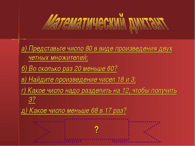 а) Представьте число 80 в виде произведения двух четных множителей; б) Во ско...