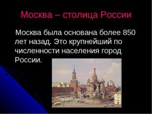 Москва – столица России Москва была основана более 850 лет назад. Это крупней