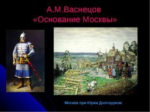 А.М.Васнецов «Основание Москвы» Москва при Юрии Долгоруком