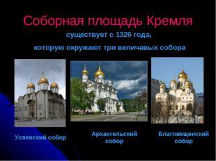 Соборная площадь Кремля существует с 1326 года, которую окружают три величавы