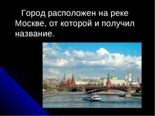 Город расположен на реке Москве, от которой и получил название.
