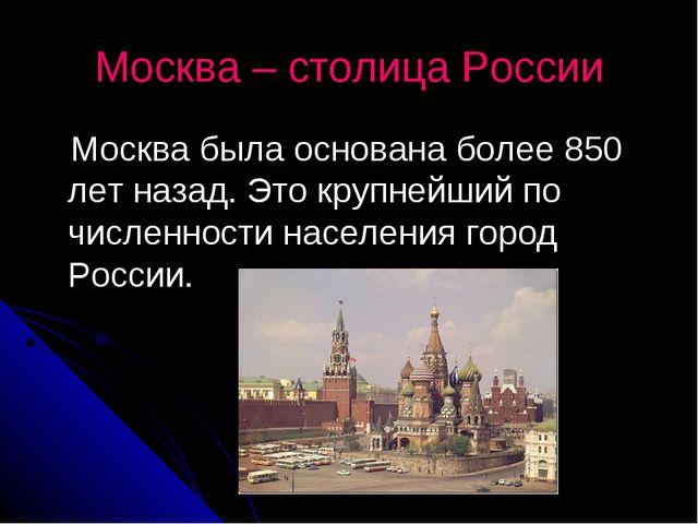 Москва – столица России Москва была основана более 850 лет назад. Это крупней...