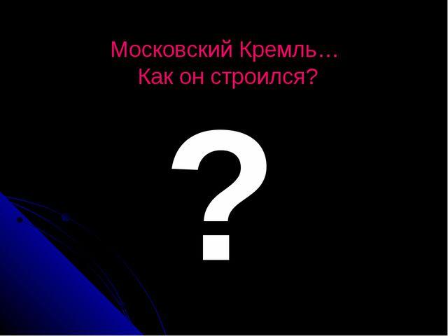 Московский Кремль… Как он строился? ?