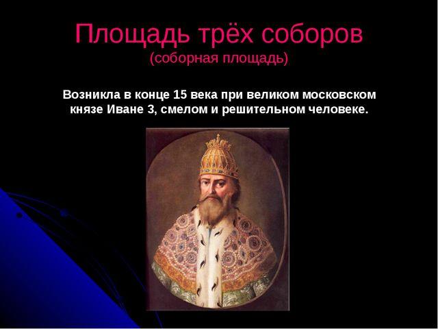Площадь трёх соборов (соборная площадь) Возникла в конце 15 века при великом...