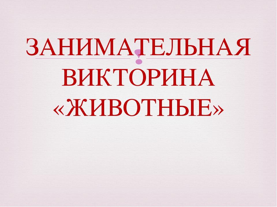 ЗАНИМАТЕЛЬНАЯ ВИКТОРИНА «ЖИВОТНЫЕ» 