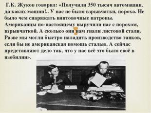 Г.К. Жуков говорил: «Получили 350 тысяч автомашин, да каких машин!.. У нас н