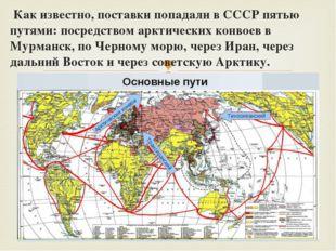 Как известно, поставки попадали в СССР пятью путями: посредством арктических