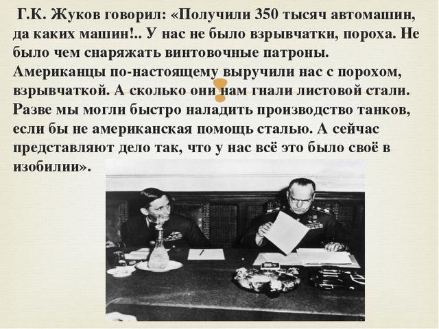 Г.К. Жуков говорил: «Получили 350 тысяч автомашин, да каких машин!.. У нас н...