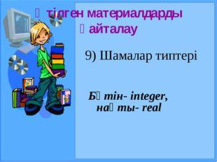 Өтілген материалдарды қайталау 9) Шамалар типтері Бүтін- integer, нақты- real