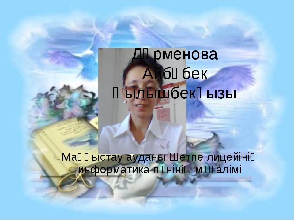 Дәрменова Айбөбек Қылышбекқызы Маңғыстау ауданы Шетпе лицейінің информатика п...