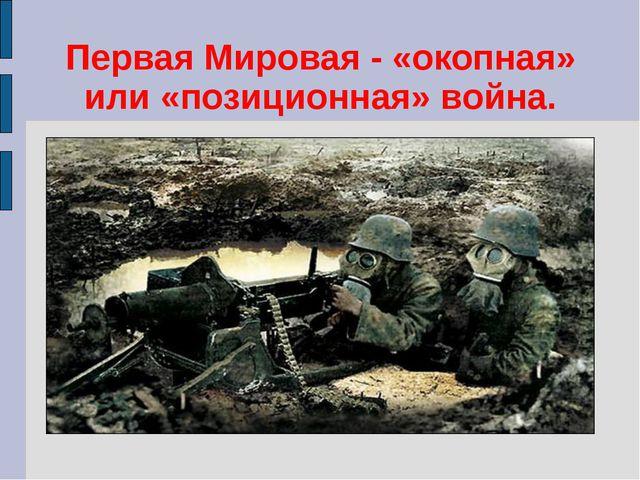 Первая Мировая - «окопная» или «позиционная» война.