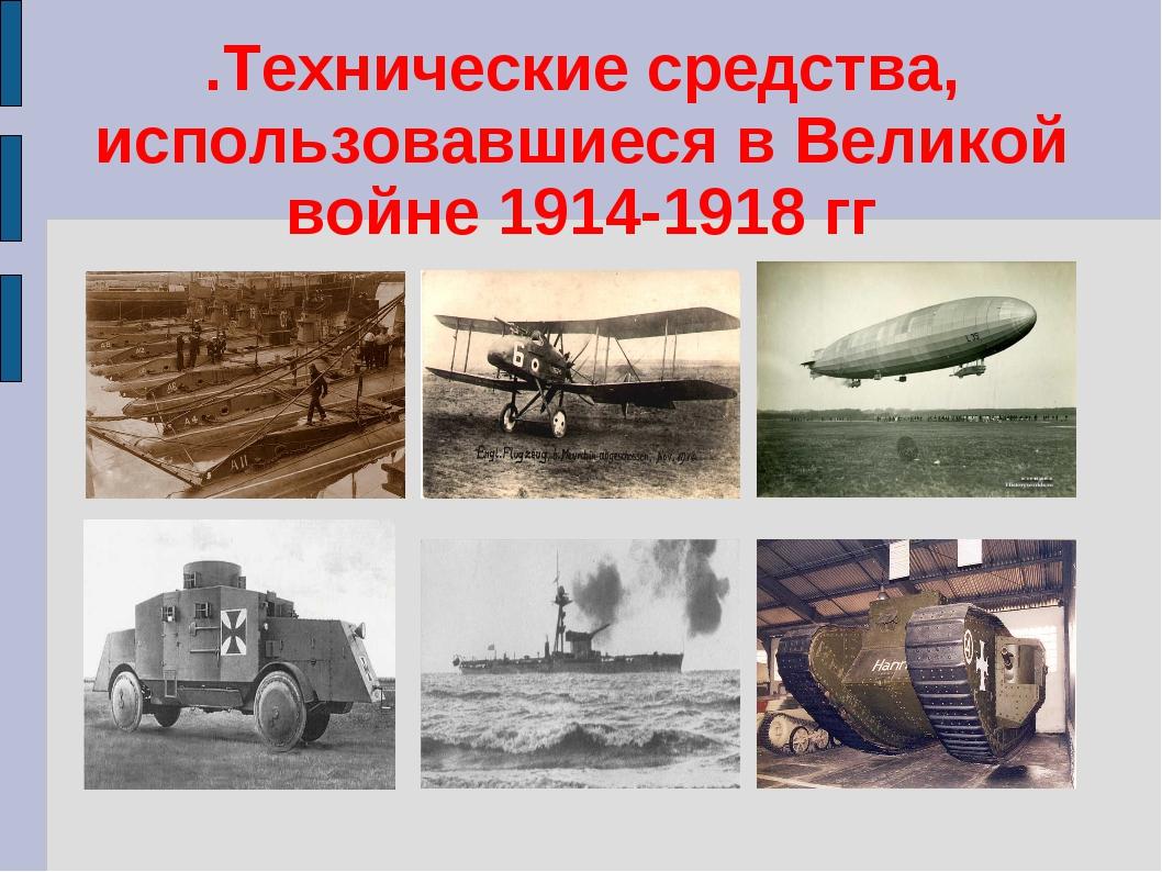 .Технические средства, использовавшиеся в Великой войне 1914-1918 гг
