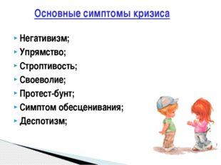 Основные симптомы кризиса Негативизм; Упрямство; Строптивость; Своеволие; Про