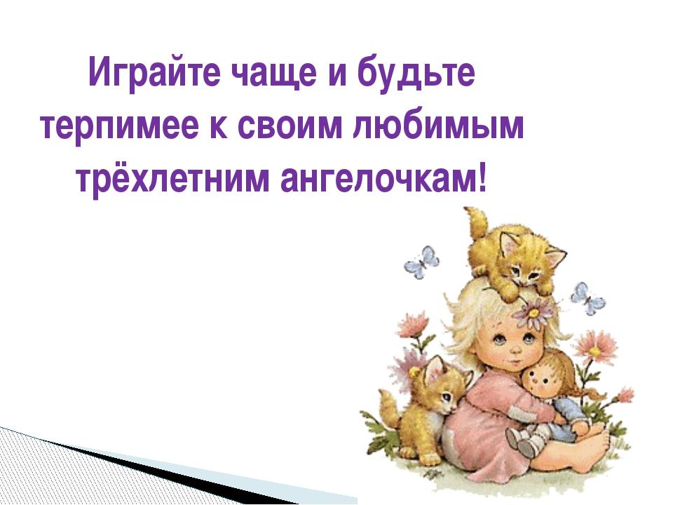 Играйте чаще и будьте терпимее к своим любимым трёхлетним ангелочкам!