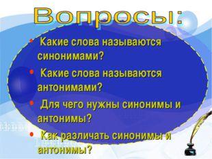 Какие слова называются синонимами? Какие слова называются антонимами? Для че