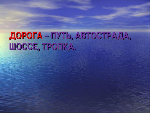 ДОРОГА – ПУТЬ, АВТОСТРАДА, ШОССЕ, ТРОПКА.