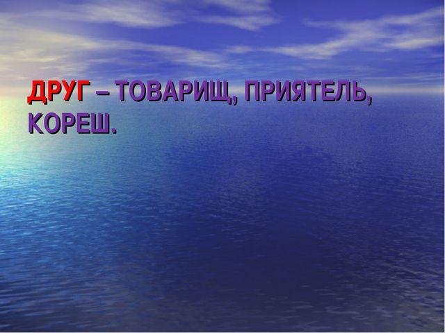 ДРУГ – ТОВАРИЩ, ПРИЯТЕЛЬ, КОРЕШ.