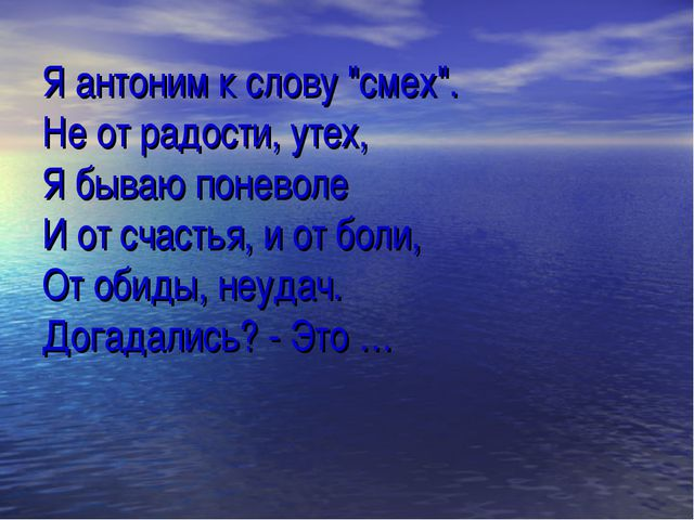 """Я антоним к слову """"смех"""". Не от радости, утех, Я бываю поневоле И от счастья,..."""