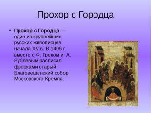 Прохор с Городца Прохор с Городца — один из крупнейших русских живописцев на