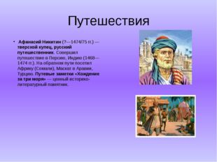 Путешествия  Афанасий Никитин (?—1474/75 гг.) — тверской купец, русский путе