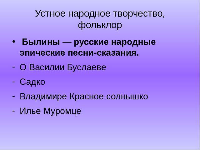 Устное народное творчество, фольклор  Былины — русские народные эпические пе...