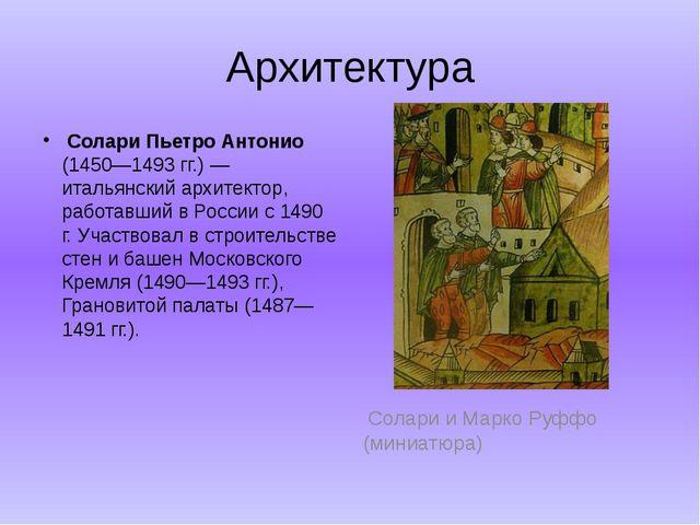 Архитектура  Солари Пьетро Антонио (1450—1493 гг.) — итальянский архитектор,...