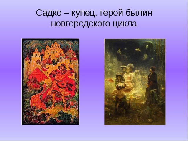 Садко – купец, герой былин новгородского цикла
