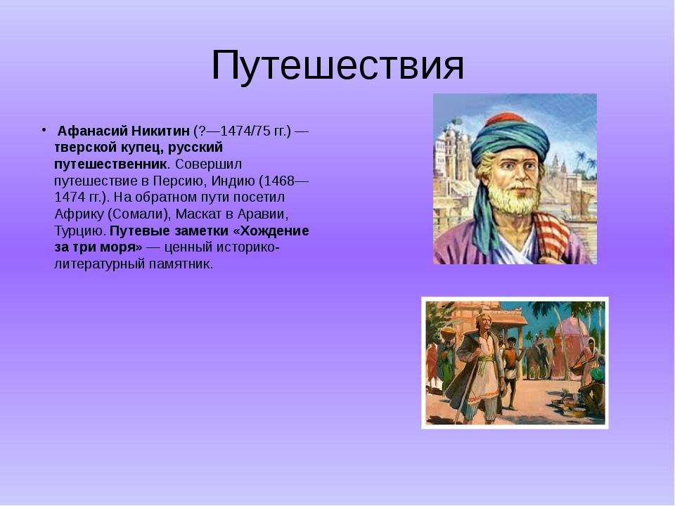 Путешествия  Афанасий Никитин (?—1474/75 гг.) — тверской купец, русский путе...