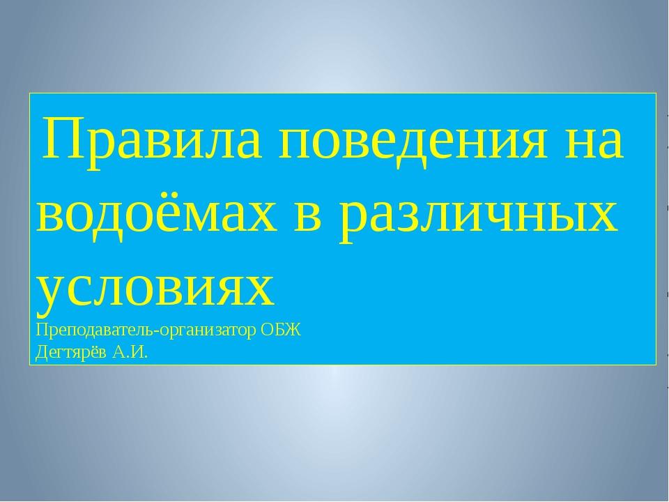 Правила поведения на водоёмах в различных условиях Преподаватель-организатор...