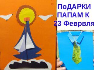 ПоДАРКИ ПАПАМ К 23 Феврвля