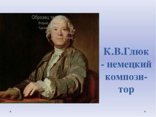 К.В.Глюк - немецкий компози-тор