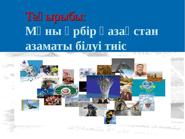 Тақырыбы: Мұны әрбір қазақстан азаматы білуі тиіс