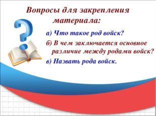 Вопросы для закрепления материала: а) Что такое род войск? б) В чем заключает