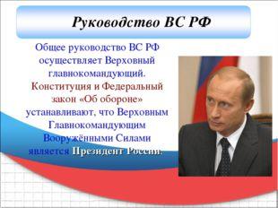 Общее руководство ВС РФ осуществляет Верховный главнокомандующий. Конституция