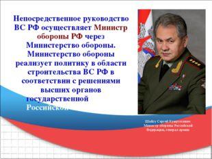 Непосредственное руководство ВС РФ осуществляет Министр обороны РФ через Мини