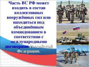 Часть ВС РФ может входить в состав коллективных вооружённых сил или находитьс